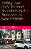 Trolley Town USA:  Personal Snapshots of the Streetcars of New Orleans (English Edition)