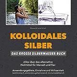 Kolloidales Silber: Das große Silberwasser Buch: Alles über das alternative Heilmittel für Mensch & Tier. Anwendungsgebiete, Einnahme und Wirksamkeit