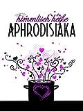 himmlisch heiße Aphrodisiaka: scharf(machend)e Rezepte