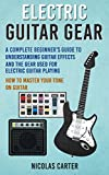 Electric Guitar: Gear - A Complete Beginner's Guide To Understanding Guitar Effects And The Gear Used For Electric Guitar Playing & How To Master Your ... (Guitar Mastery Book 3) (English Edition)