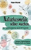 Naturkosmetik selber machen: Tier- und Umweltschutz durch DIY-Kosmetik (inklusive vegane Rezepte, Make-Up-Guide und Fakten)