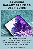 SAMSUNG GALAXY S20 FE 5G USER GUIDE: The Complete and Illustrated Manual with Tips and Tricks to Master Your Device Like a Pro